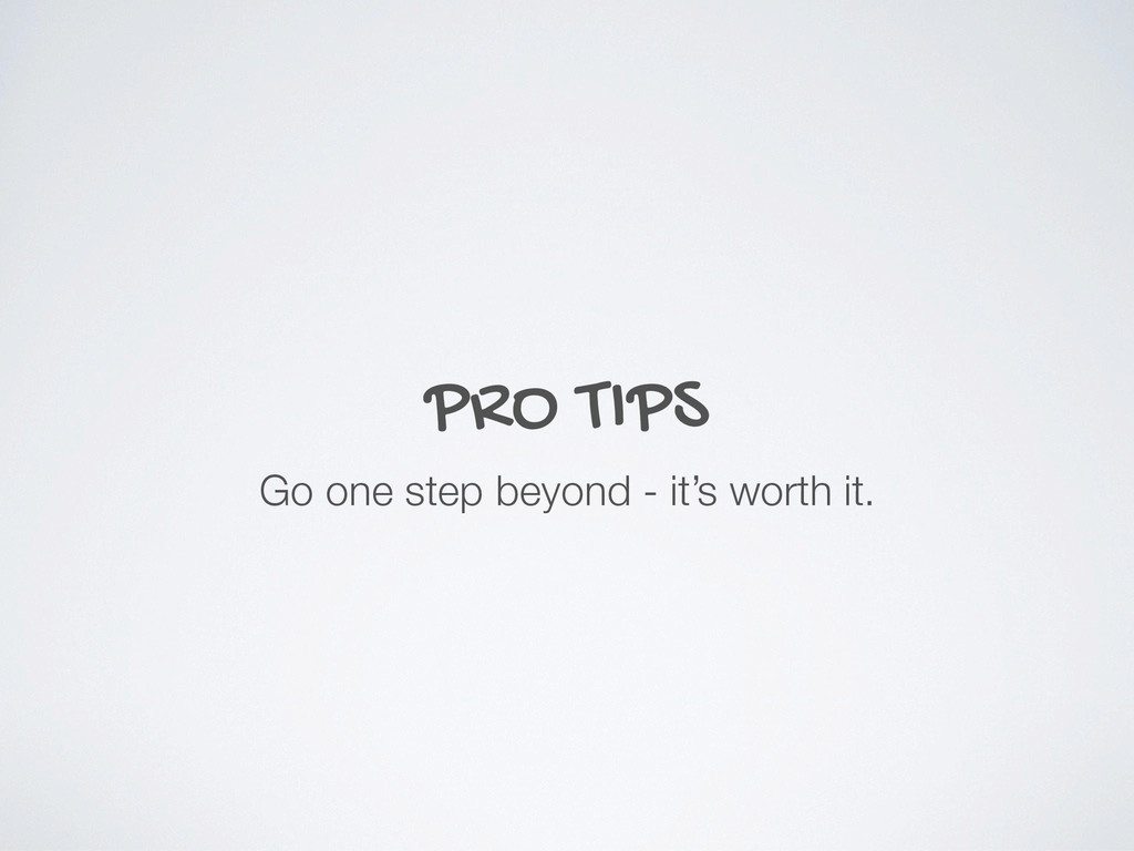 PRO TIPS Go one step beyond - it's worth it.