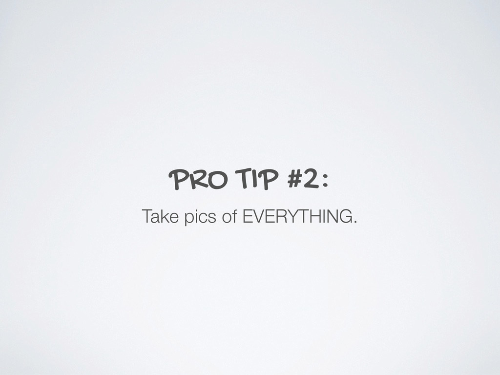 PRO TIP #2: Take pics of EVERYTHING.