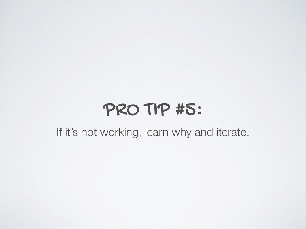 PRO TIP #5: If it's not working, learn why and ...