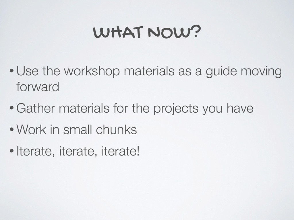 WHAT NOW? • Use the workshop materials as a gui...