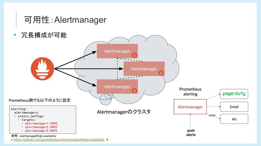 可用性:Alertmanager • 冗長構成が可能 alerting: alertmanag...