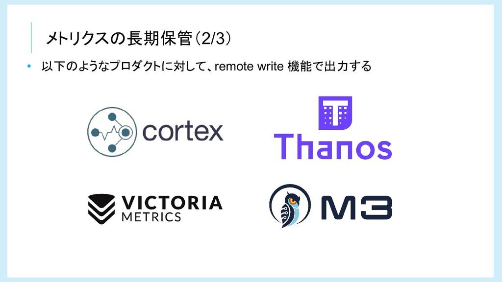 メトリクスの長期保管(2/3) • 以下のようなプロダクトに対して、remote write ...