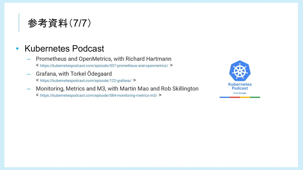 参考資料(7/7) • Kubernetes Podcast – Prometheus and...