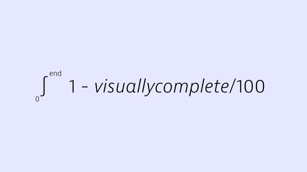 ∫ 1 - visuallycomplete/100 0 end