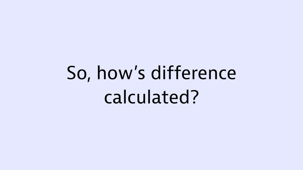 So, how's difference calculated?