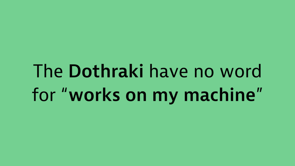 """The Dothraki have no word for """"works on my mach..."""