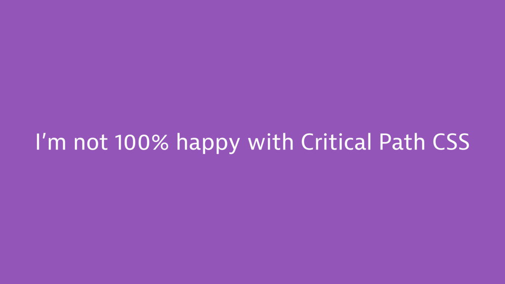 I'm not 100% happy with Critical Path CSS