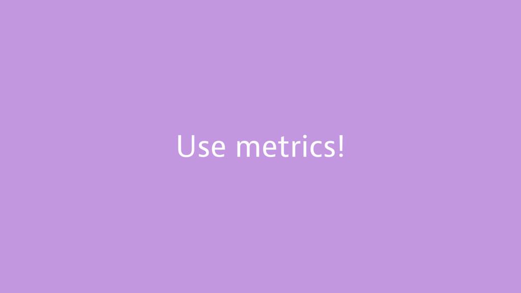 Use metrics!