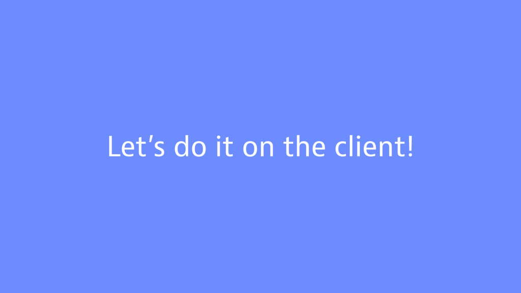 Let's do it on the client!