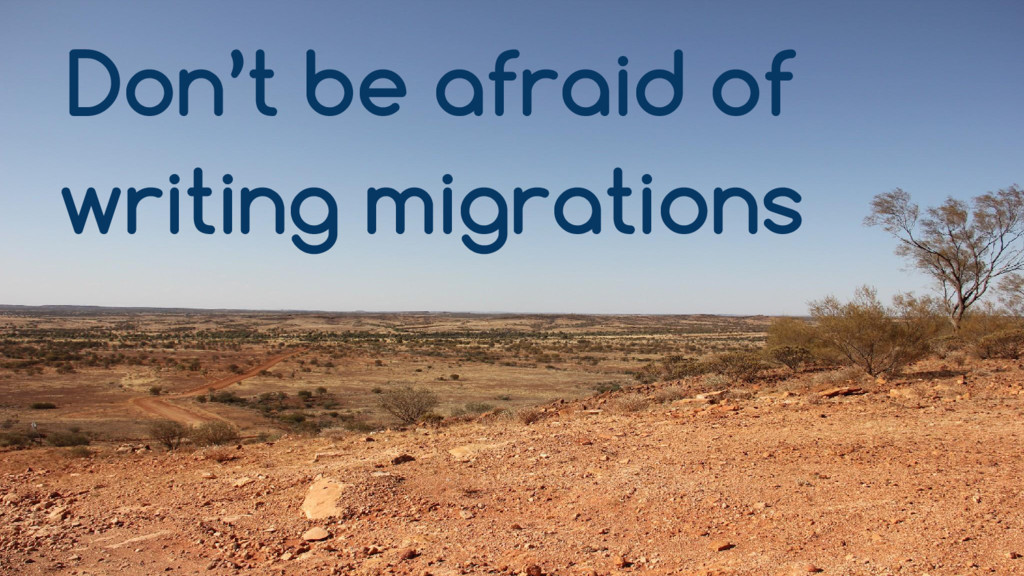 Don't be afraid of writing migrations