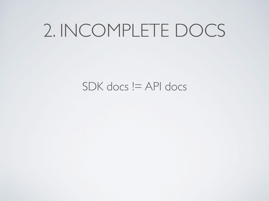 2. INCOMPLETE DOCS SDK docs != API docs