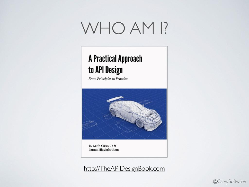 WHO AM I? http://TheAPIDesignBook.com @CaseySof...
