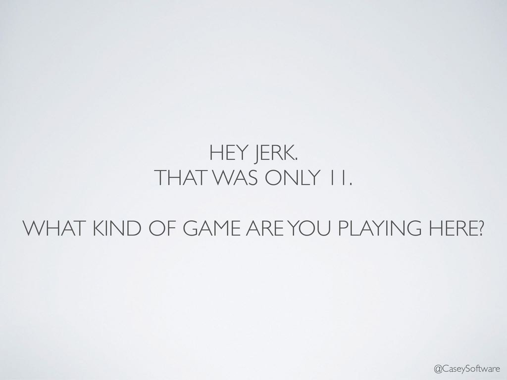 HEY JERK. THAT WAS ONLY 11. WHAT KIND OF GAME A...