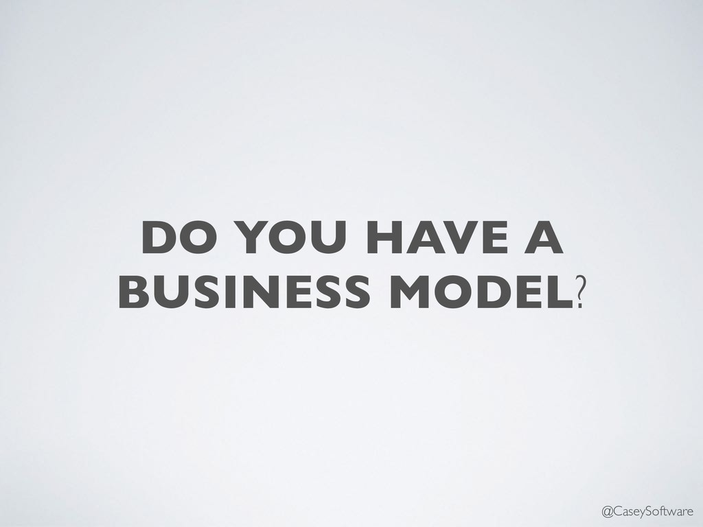 DO YOU HAVE A BUSINESS MODEL? @CaseySoftware