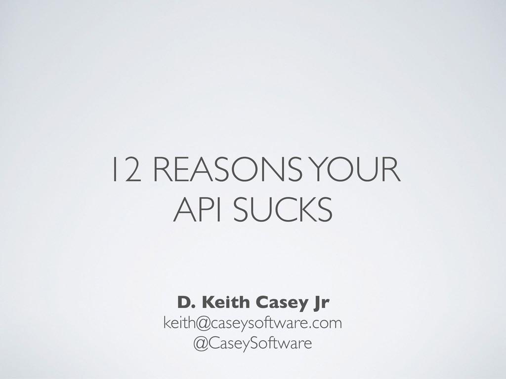 12 REASONS YOUR API SUCKS D. Keith Casey Jr kei...