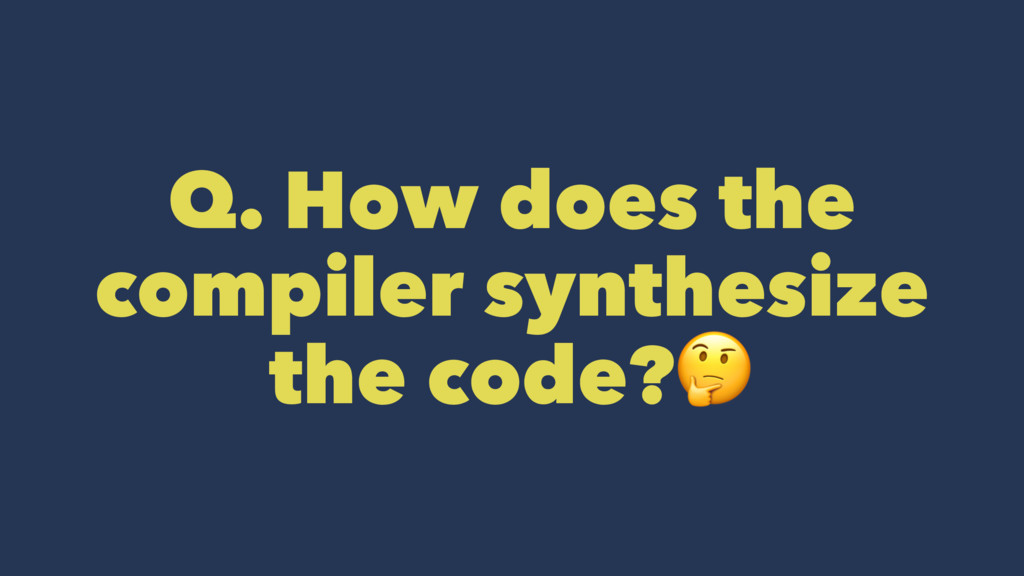 Q. How does the compiler synthesize the code?!