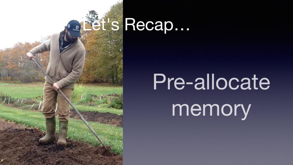 Pre-allocate memory Let's Recap…