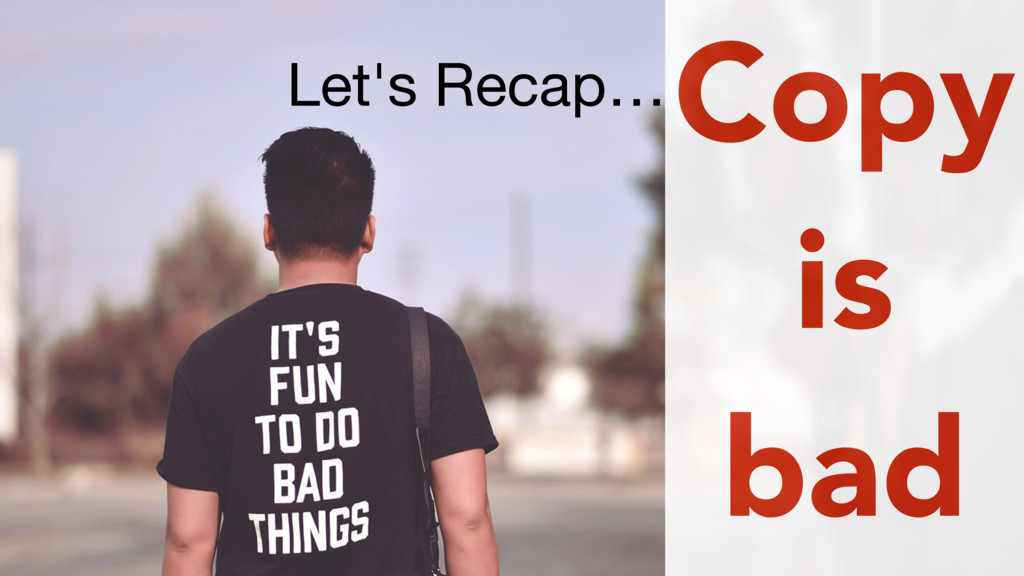 Let's Recap…Copy is bad