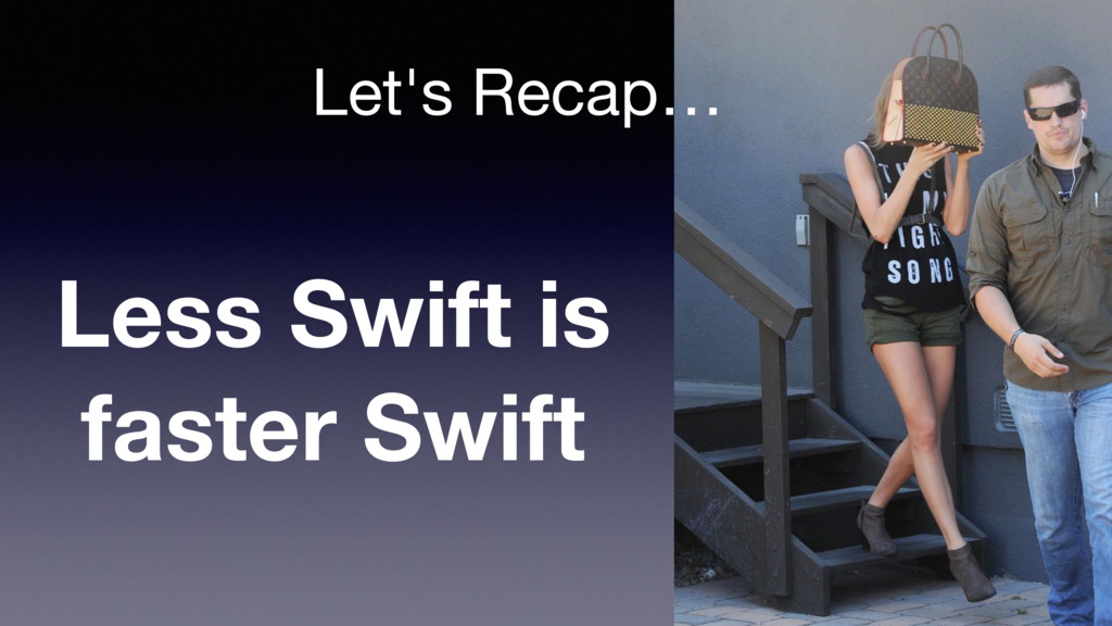 Let's Recap… Less Swift is faster Swift