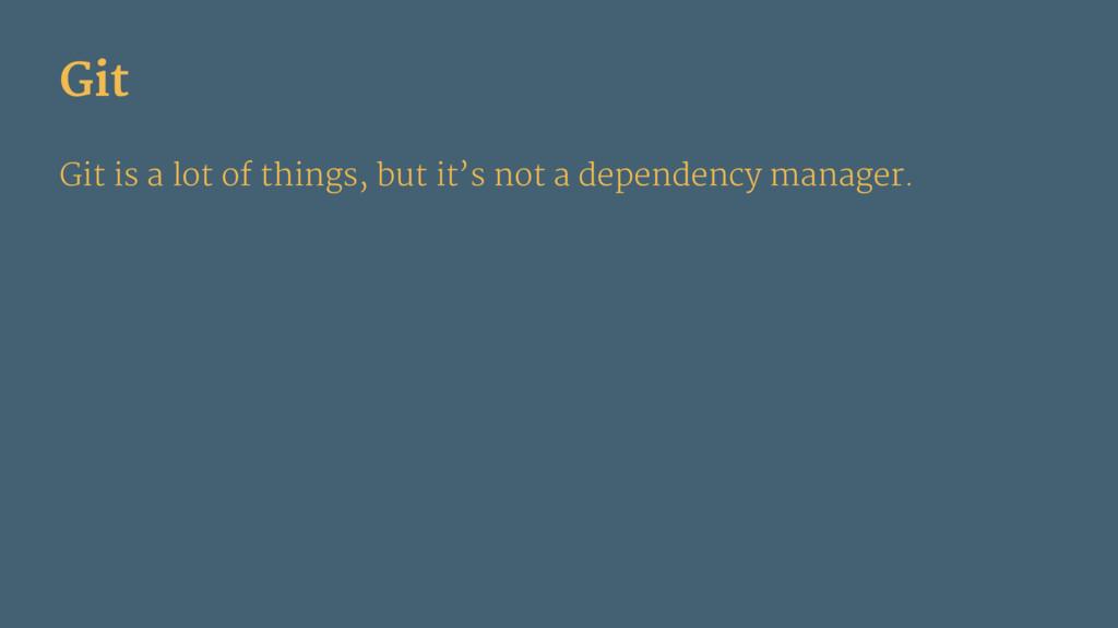 Git Git is a lot of things, but it's not a depe...