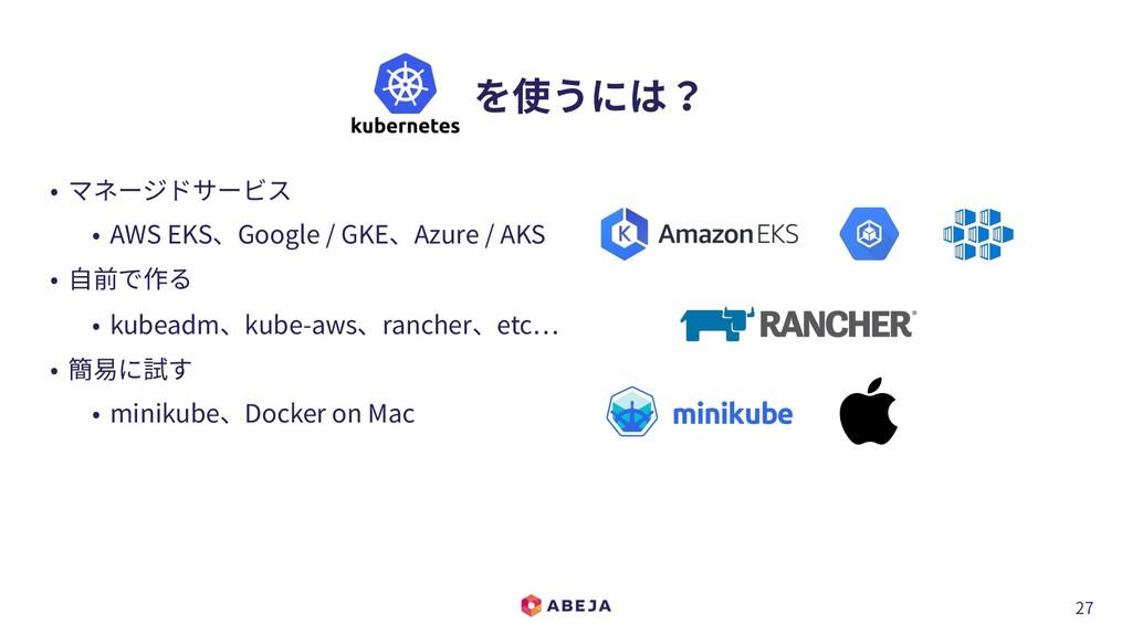 27  を使うには? • マネージドサービス • AWS EKS、Google / GKE、...