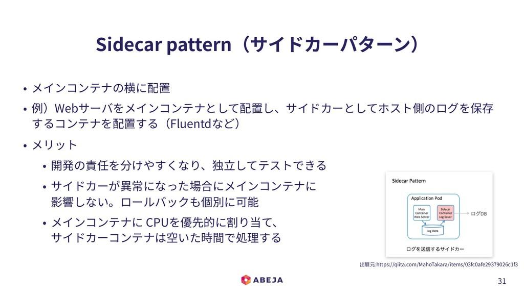 31 Sidecar pattern(サイドカーパターン) • メインコンテナの横に配置 • ...