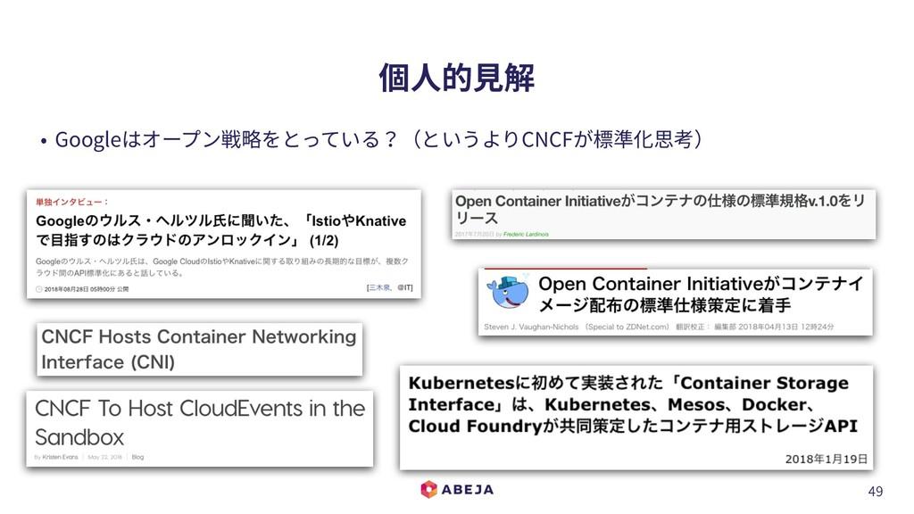 49 個⼈的⾒解 • Googleはオープン戦略をとっている?(というよりCNCFが標準化思考)
