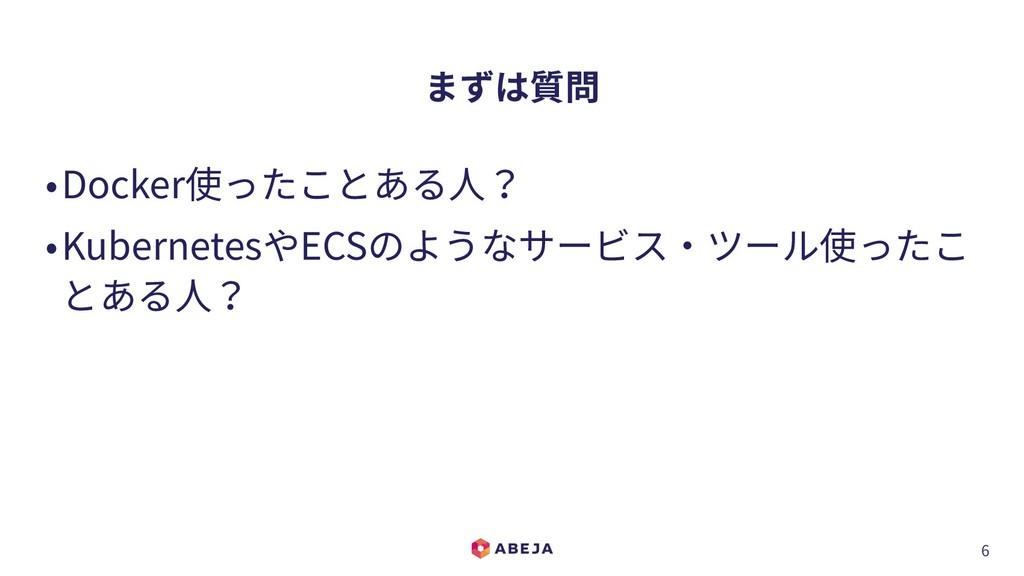 6 まずは質問 •Docker使ったことある⼈? •KubernetesやECSのようなサービ...