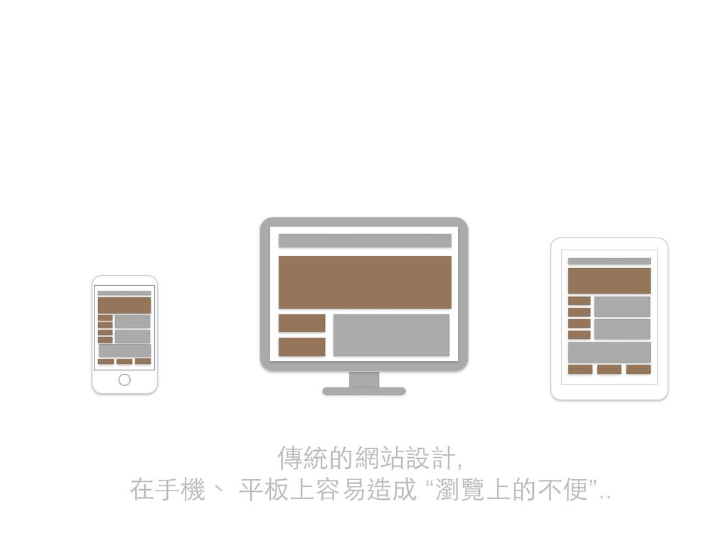 """傳統的網站設計, 在⼿手機、 平板上容易造成 """"瀏覽上的不便"""".."""