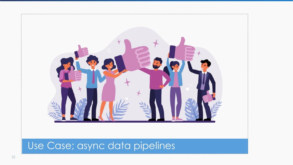 22 Use Case; async data pipelines