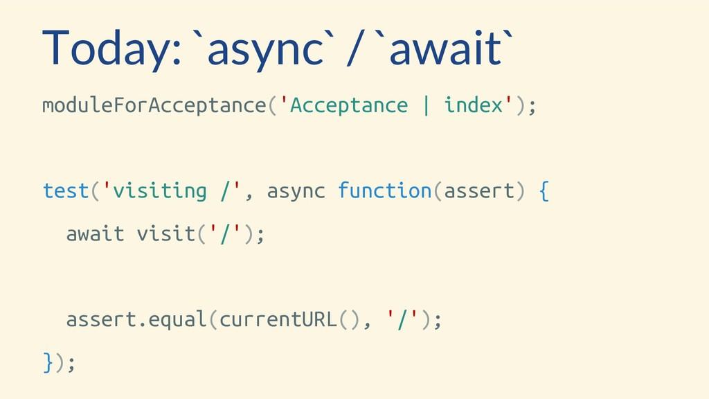 Today: `async` / `await` moduleForAcceptance('A...