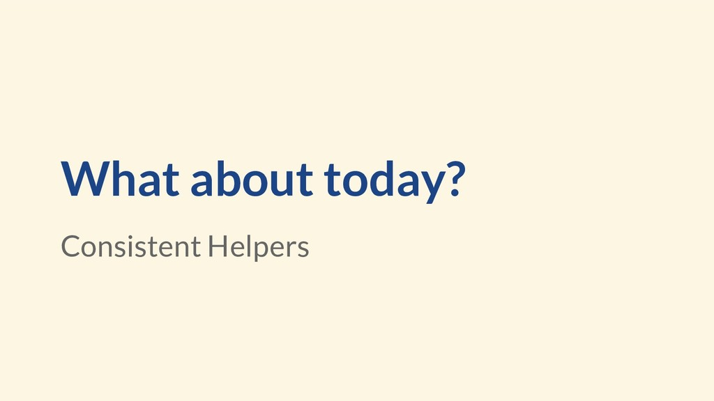 What about today? Consistent Helpers
