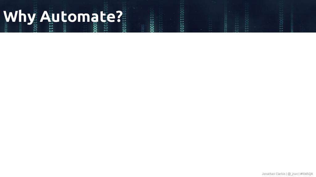 Why Automate? Jonathan Clarkin | @_jrwc | #KWSQA