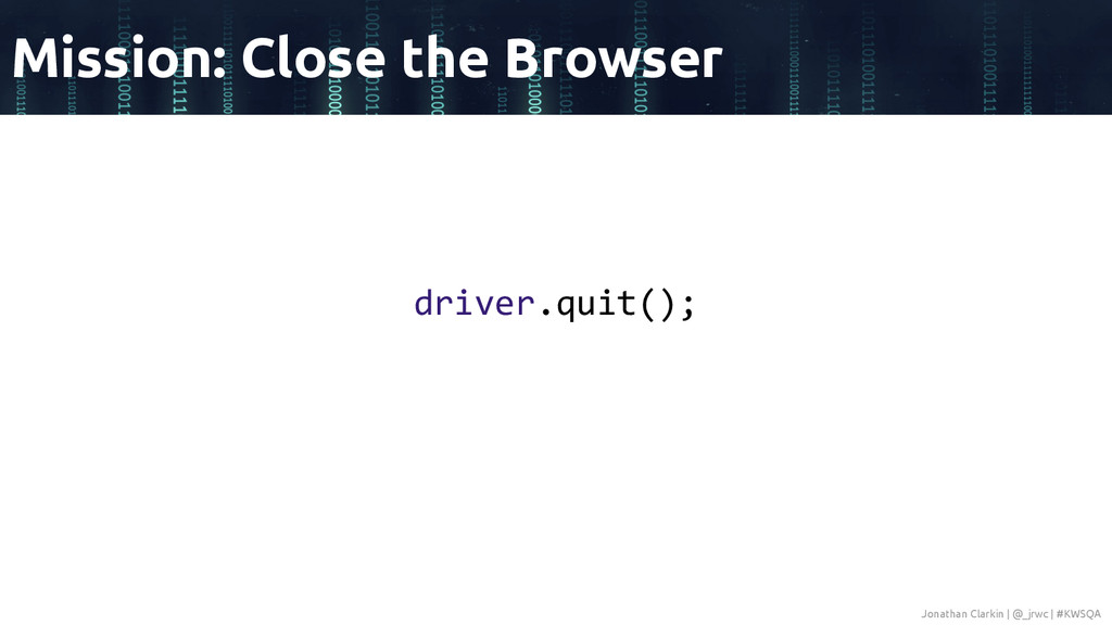 driver.quit(); Mission: Close the Browser Jonat...