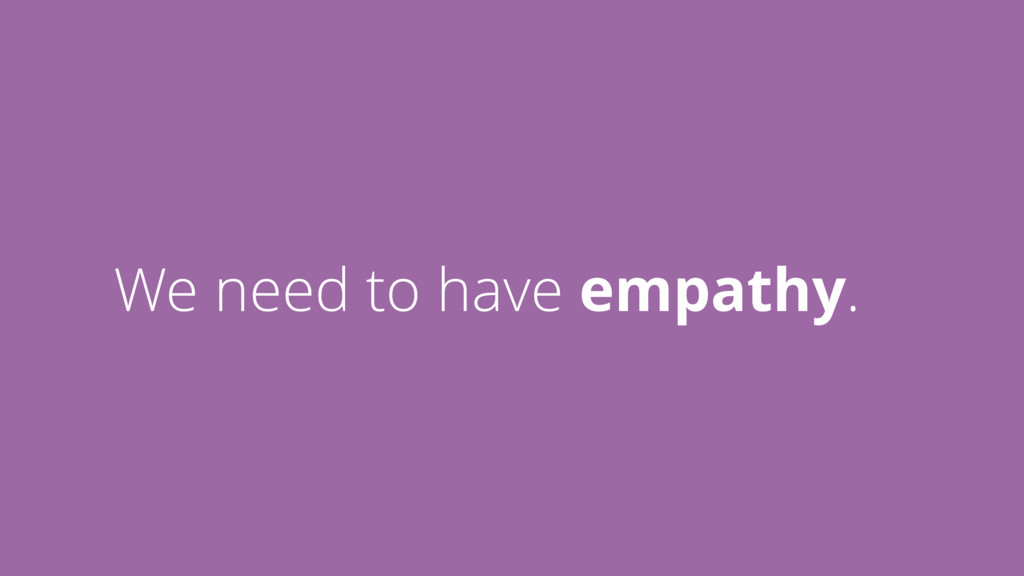 We need to have empathy.