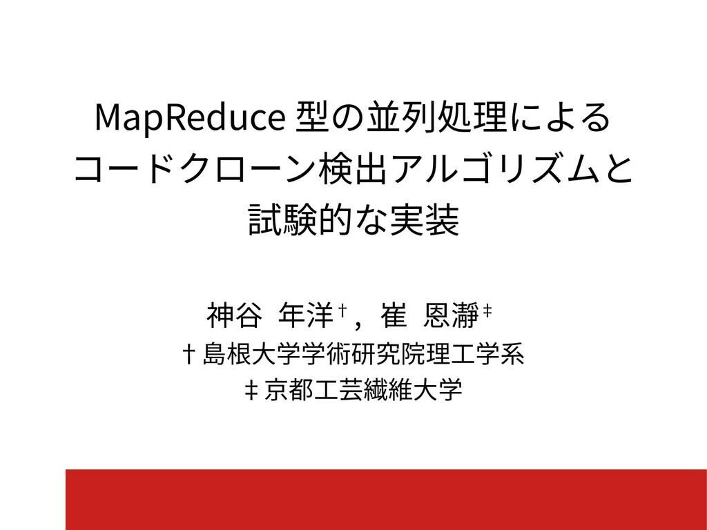 MapReduce 型の並列処理による コードクローン検出アルゴリズムと 試験的な実装 神谷 ...