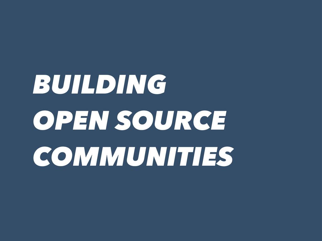BUILDING OPEN SOURCE COMMUNITIES