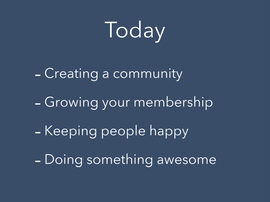 Today -Creating a community -Growing your membe...