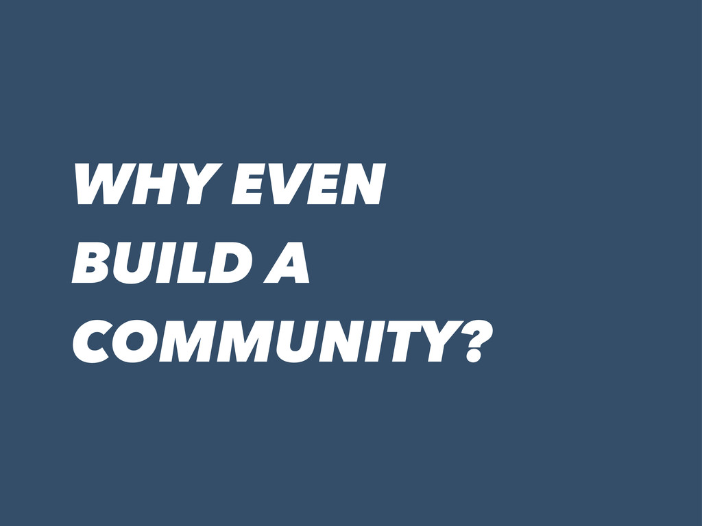 WHY EVEN BUILD A COMMUNITY?