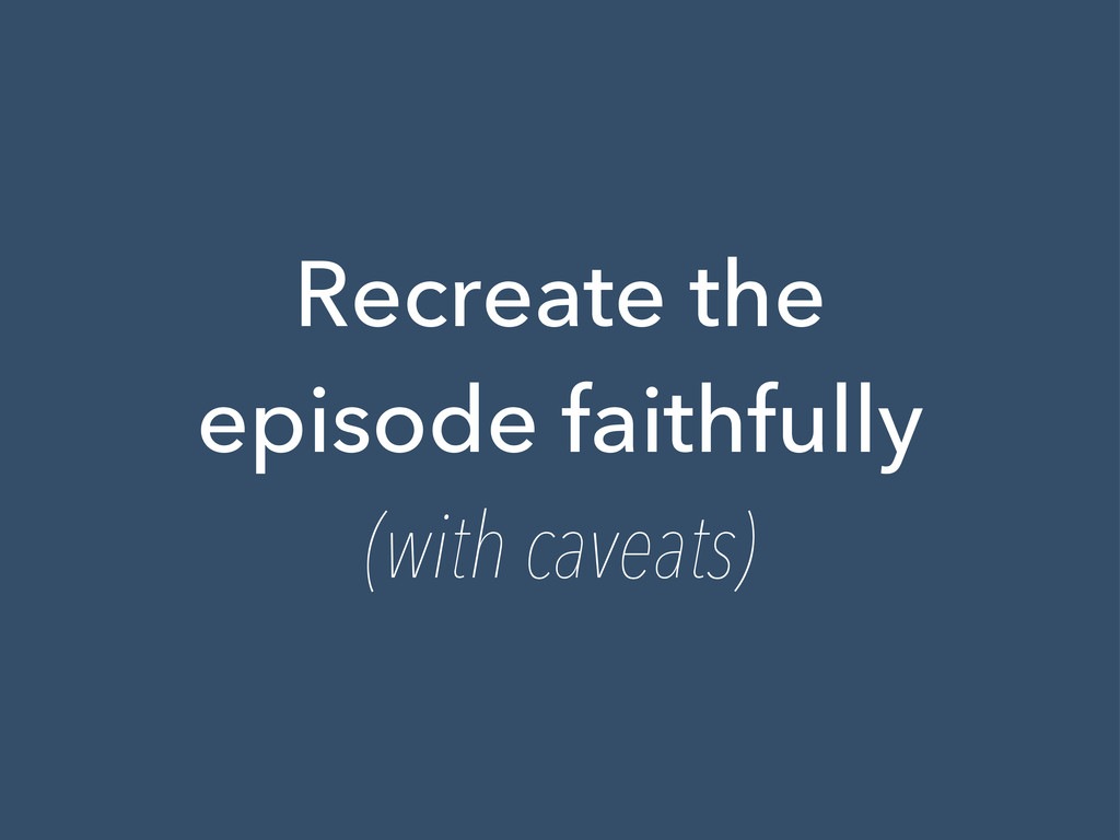 Recreate the episode faithfully (with caveats)
