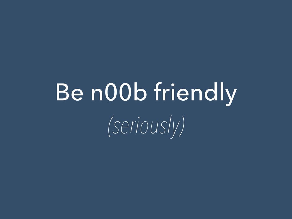 Be n00b friendly (seriously)