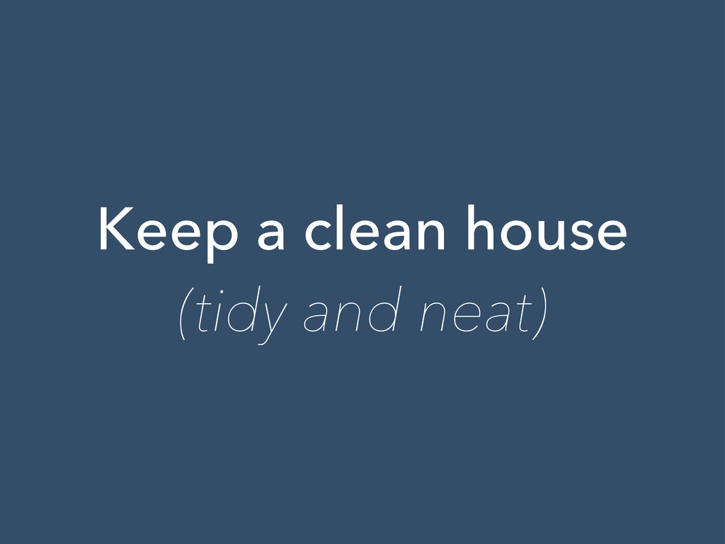 Keep a clean house (tidy and neat)
