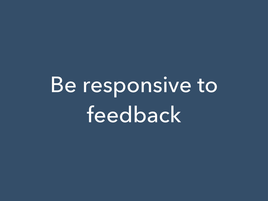 Be responsive to feedback
