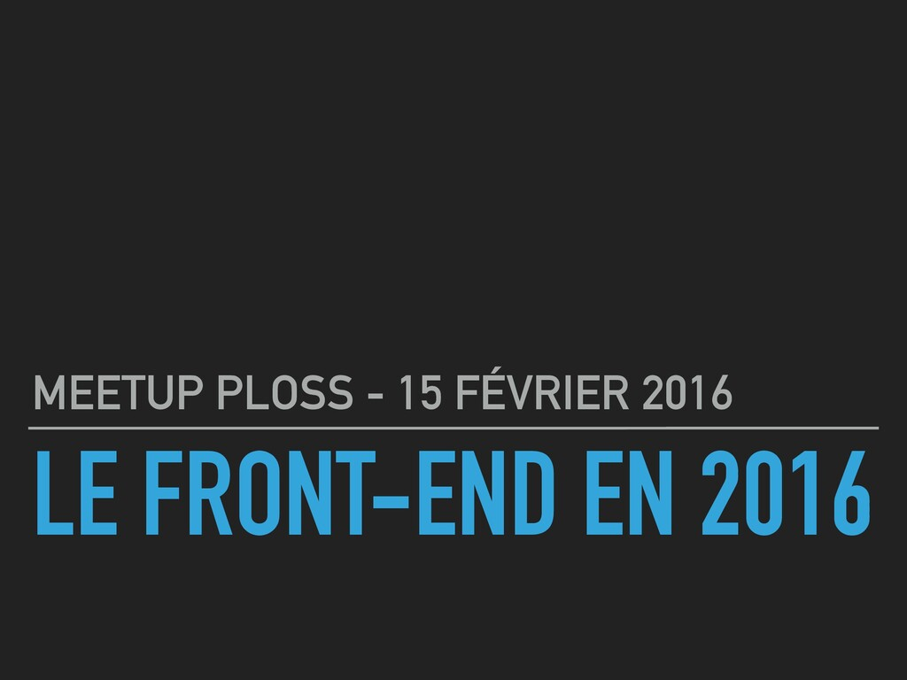 LE FRONT-END EN 2016 MEETUP PLOSS - 15 FÉVRIER ...