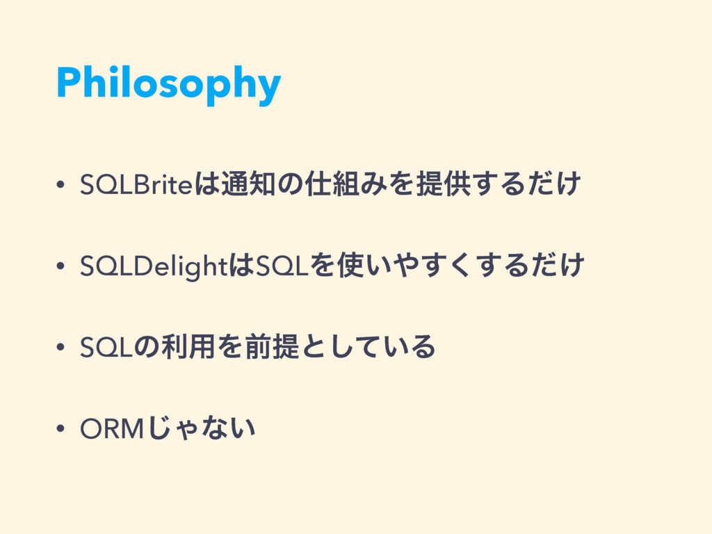 Philosophy • SQLBrite͸௨஌ͷ࢓૊ΈΛఏڙ͢Δ͚ͩ • SQLDeligh...