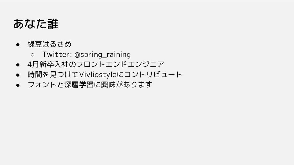あなた誰 ● 緑豆はるさめ ○ Twitter: @spring_raining ● 4月新卒...