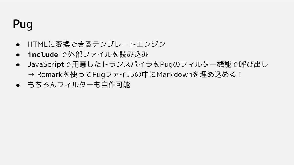 Pug ● HTMLに変換できるテンプレートエンジン ● include で外部ファイルを読み...