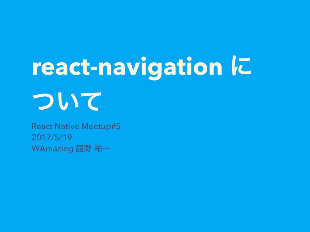 react-navigation ʹ ͍ͭͯ React Native Meetup#5 20...