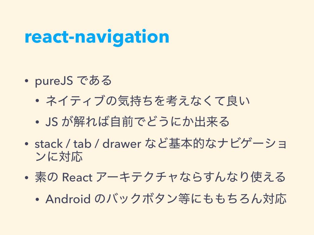 react-navigation • pureJS Ͱ͋Δ • ωΠςΟϒͷؾͪΛߟ͑ͳͯ͘...