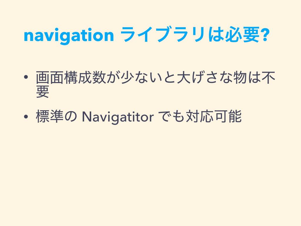 navigation ϥΠϒϥϦඞཁ? • ը໘ߏ͕গͳ͍ͱେ͛͞ͳෆ ཁ • ඪ४...
